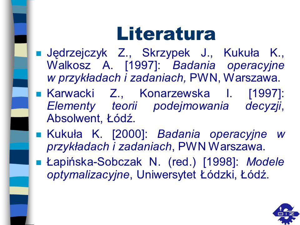 Literatura Jędrzejczyk Z., Skrzypek J., Kukuła K., Walkosz A. [1997]: Badania operacyjne w przykładach i zadaniach, PWN, Warszawa.